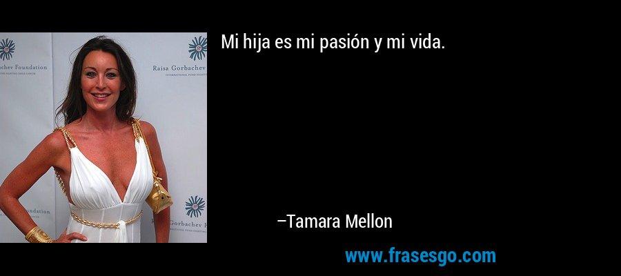 Mi hija es mi pasión y mi vida. – Tamara Mellon
