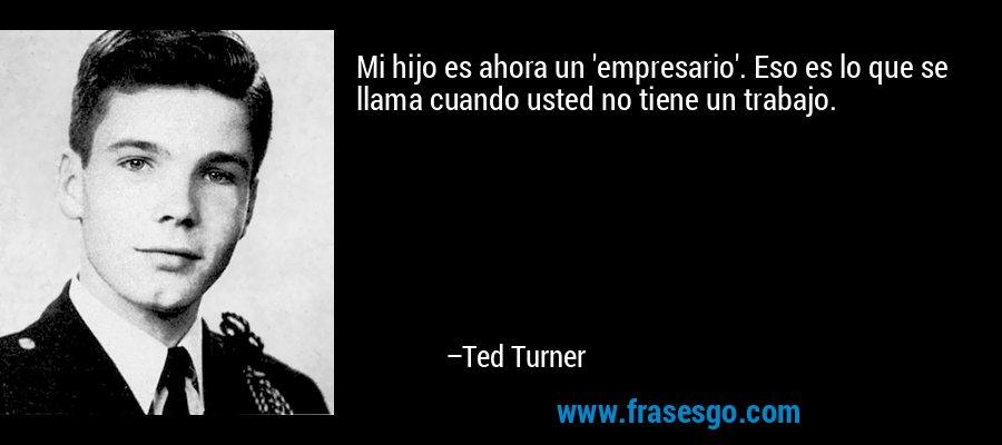 Mi hijo es ahora un 'empresario'. Eso es lo que se llama cuando usted no tiene un trabajo. – Ted Turner