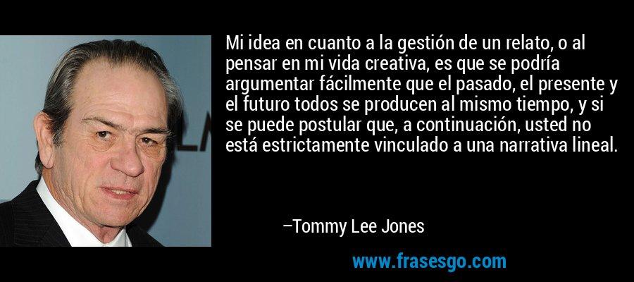 Mi idea en cuanto a la gestión de un relato, o al pensar en mi vida creativa, es que se podría argumentar fácilmente que el pasado, el presente y el futuro todos se producen al mismo tiempo, y si se puede postular que, a continuación, usted no está estrictamente vinculado a una narrativa lineal. – Tommy Lee Jones