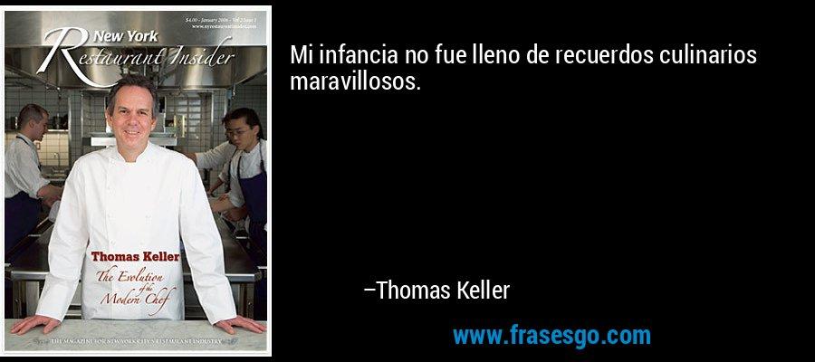 Mi infancia no fue lleno de recuerdos culinarios maravillosos. – Thomas Keller