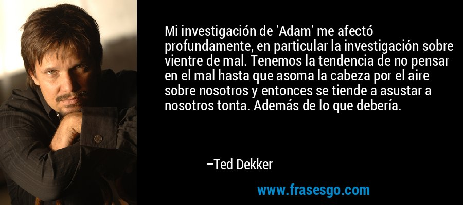 Mi investigación de 'Adam' me afectó profundamente, en particular la investigación sobre vientre de mal. Tenemos la tendencia de no pensar en el mal hasta que asoma la cabeza por el aire sobre nosotros y entonces se tiende a asustar a nosotros tonta. Además de lo que debería. – Ted Dekker