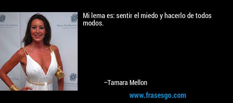 Mi lema es: sentir el miedo y hacerlo de todos modos. – Tamara Mellon