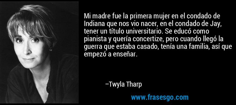 Mi madre fue la primera mujer en el condado de Indiana que nos vio nacer, en el condado de Jay, tener un título universitario. Se educó como pianista y quería concertize, pero cuando llegó la guerra que estaba casado, tenía una familia, así que empezó a enseñar. – Twyla Tharp