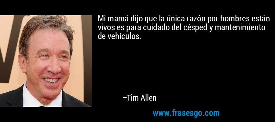Mi mamá dijo que la única razón por hombres están vivos es para cuidado del césped y mantenimiento de vehículos. – Tim Allen
