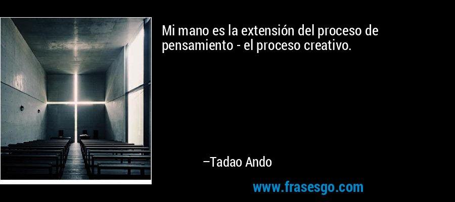 Mi mano es la extensión del proceso de pensamiento - el proceso creativo. – Tadao Ando