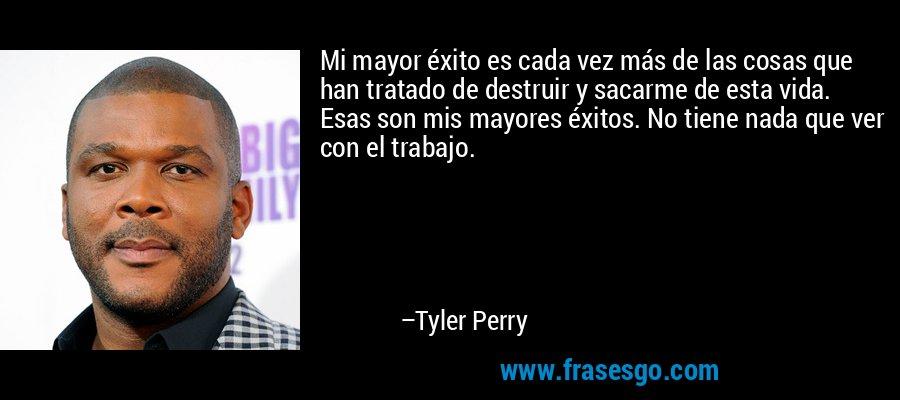 Mi mayor éxito es cada vez más de las cosas que han tratado de destruir y sacarme de esta vida. Esas son mis mayores éxitos. No tiene nada que ver con el trabajo. – Tyler Perry