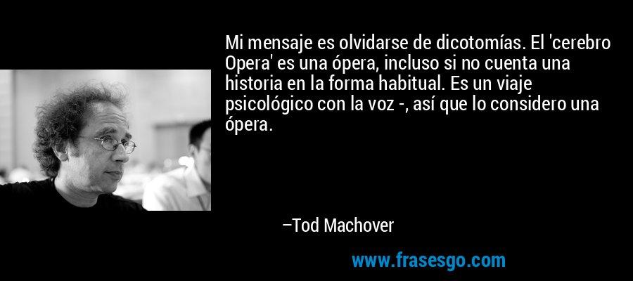 Mi mensaje es olvidarse de dicotomías. El 'cerebro Opera' es una ópera, incluso si no cuenta una historia en la forma habitual. Es un viaje psicológico con la voz -, así que lo considero una ópera. – Tod Machover