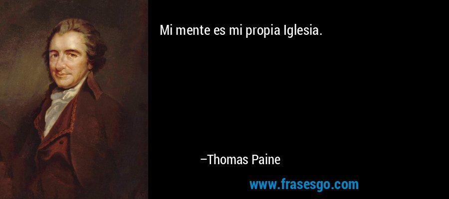 Mi mente es mi propia Iglesia. – Thomas Paine