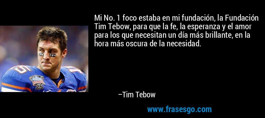 Mi No. 1 foco estaba en mi fundación, la Fundación Tim Tebow, para que la fe, la esperanza y el amor para los que necesitan un día más brillante, en la hora más oscura de la necesidad. – Tim Tebow