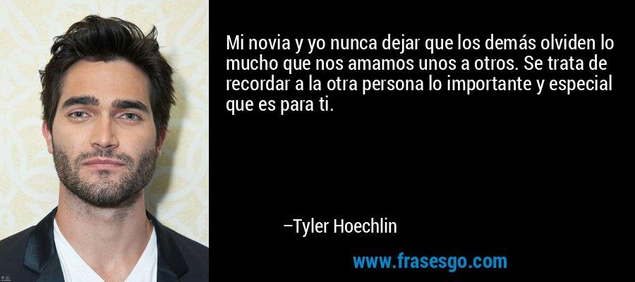 Mi novia y yo nunca dejar que los demás olviden lo mucho que nos amamos unos a otros. Se trata de recordar a la otra persona lo importante y especial que es para ti. – Tyler Hoechlin