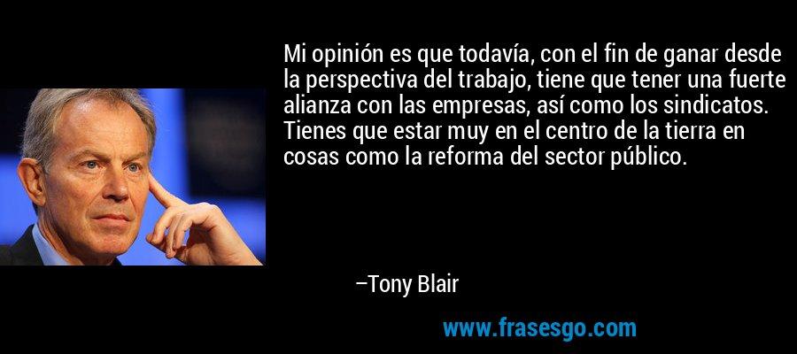 Mi opinión es que todavía, con el fin de ganar desde la perspectiva del trabajo, tiene que tener una fuerte alianza con las empresas, así como los sindicatos. Tienes que estar muy en el centro de la tierra en cosas como la reforma del sector público. – Tony Blair