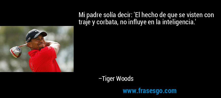 Mi padre solía decir: 'El hecho de que se visten con traje y corbata, no influye en la inteligencia.' – Tiger Woods