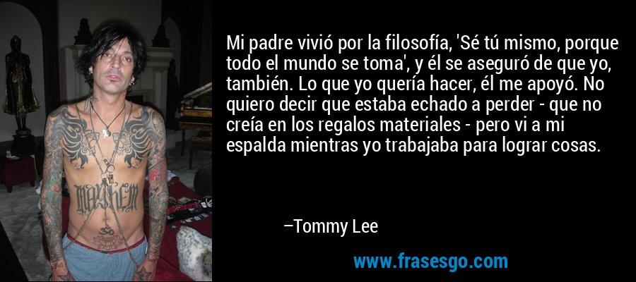 Mi padre vivió por la filosofía, 'Sé tú mismo, porque todo el mundo se toma', y él se aseguró de que yo, también. Lo que yo quería hacer, él me apoyó. No quiero decir que estaba echado a perder - que no creía en los regalos materiales - pero vi a mi espalda mientras yo trabajaba para lograr cosas. – Tommy Lee