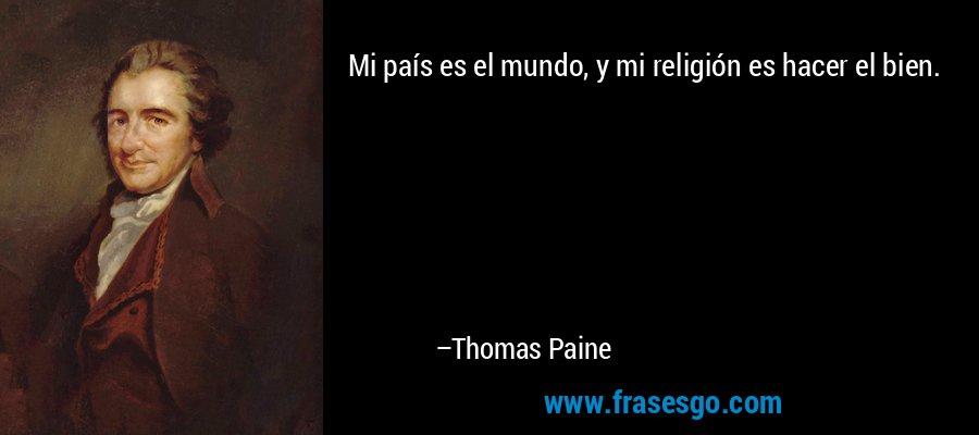 Mi país es el mundo, y mi religión es hacer el bien. – Thomas Paine
