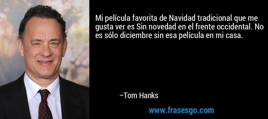 Mi película favorita de Navidad tradicional que me gusta ver es Sin novedad en el frente occidental. No es sólo diciembre sin esa película en mi casa. – Tom Hanks