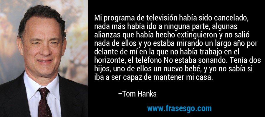 Mi programa de televisión había sido cancelado, nada más había ido a ninguna parte, algunas alianzas que había hecho extinguieron y no salió nada de ellos y yo estaba mirando un largo año por delante de mí en la que no había trabajo en el horizonte, el teléfono No estaba sonando. Tenía dos hijos, uno de ellos un nuevo bebé, y yo no sabía si iba a ser capaz de mantener mi casa. – Tom Hanks