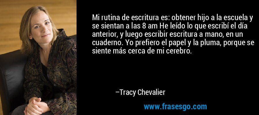 Mi rutina de escritura es: obtener hijo a la escuela y se sientan a las 8 am He leído lo que escribí el día anterior, y luego escribir escritura a mano, en un cuaderno. Yo prefiero el papel y la pluma, porque se siente más cerca de mi cerebro. – Tracy Chevalier