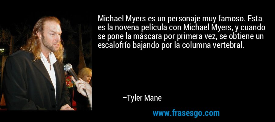 Michael Myers es un personaje muy famoso. Esta es la novena película con Michael Myers, y cuando se pone la máscara por primera vez, se obtiene un escalofrío bajando por la columna vertebral. – Tyler Mane