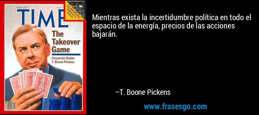 Mientras exista la incertidumbre política en todo el espacio de la energía, precios de las acciones bajarán. – T. Boone Pickens