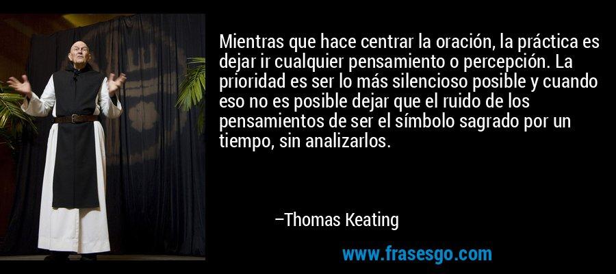 Mientras que hace centrar la oración, la práctica es dejar ir cualquier pensamiento o percepción. La prioridad es ser lo más silencioso posible y cuando eso no es posible dejar que el ruido de los pensamientos de ser el símbolo sagrado por un tiempo, sin analizarlos. – Thomas Keating