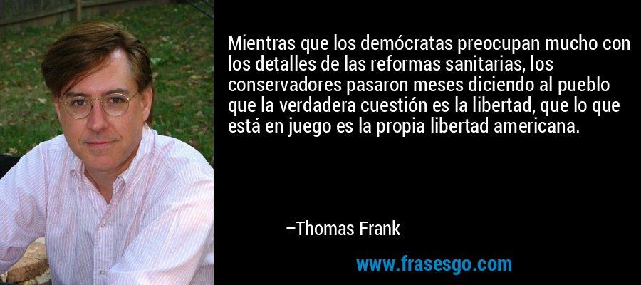 Mientras que los demócratas preocupan mucho con los detalles de las reformas sanitarias, los conservadores pasaron meses diciendo al pueblo que la verdadera cuestión es la libertad, que lo que está en juego es la propia libertad americana. – Thomas Frank