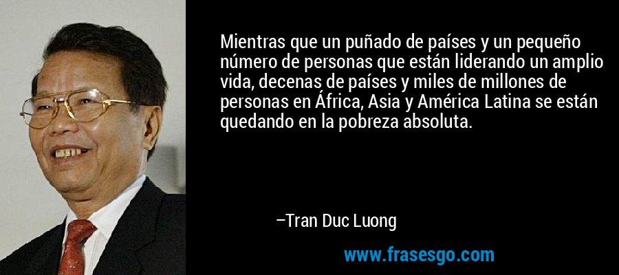 Mientras que un puñado de países y un pequeño número de personas que están liderando un amplio vida, decenas de países y miles de millones de personas en África, Asia y América Latina se están quedando en la pobreza absoluta. – Tran Duc Luong