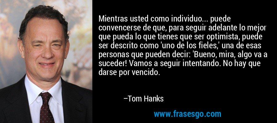 Mientras usted como individuo... puede convencerse de que, para seguir adelante lo mejor que pueda lo que tienes que ser optimista, puede ser descrito como 'uno de los fieles,' una de esas personas que pueden decir: 'Bueno, mira, algo va a suceder! Vamos a seguir intentando. No hay que darse por vencido. – Tom Hanks