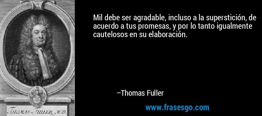 Mil debe ser agradable, incluso a la superstición, de acuerdo a tus promesas, y por lo tanto igualmente cautelosos en su elaboración. – Thomas Fuller