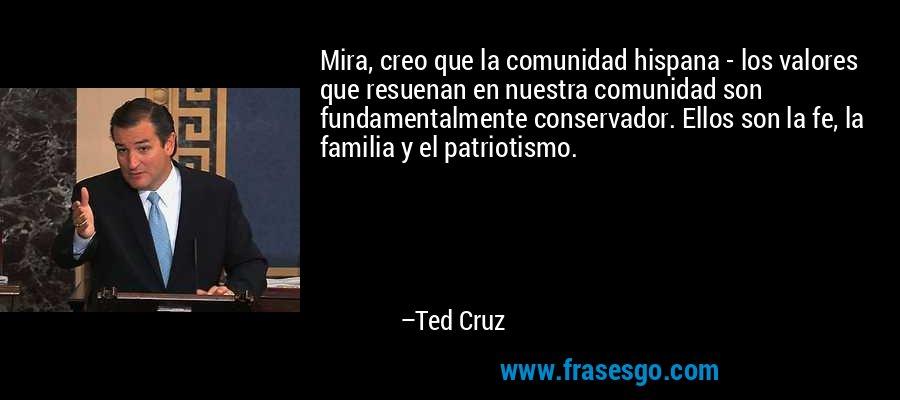 Mira, creo que la comunidad hispana - los valores que resuenan en nuestra comunidad son fundamentalmente conservador. Ellos son la fe, la familia y el patriotismo. – Ted Cruz