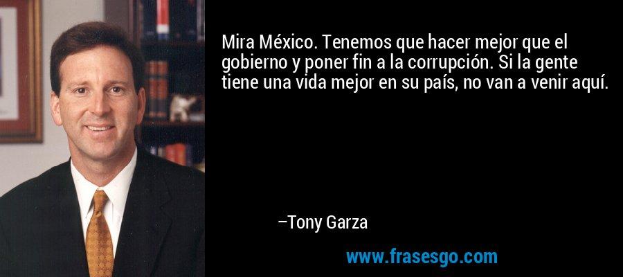 Mira México. Tenemos que hacer mejor que el gobierno y poner fin a la corrupción. Si la gente tiene una vida mejor en su país, no van a venir aquí. – Tony Garza