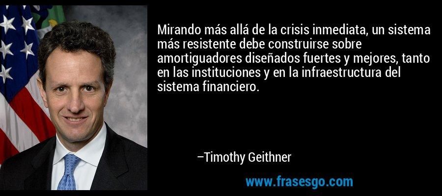 Mirando más allá de la crisis inmediata, un sistema más resistente debe construirse sobre amortiguadores diseñados fuertes y mejores, tanto en las instituciones y en la infraestructura del sistema financiero. – Timothy Geithner