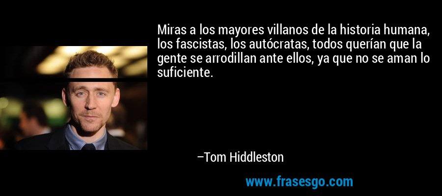 Miras a los mayores villanos de la historia humana, los fascistas, los autócratas, todos querían que la gente se arrodillan ante ellos, ya que no se aman lo suficiente. – Tom Hiddleston