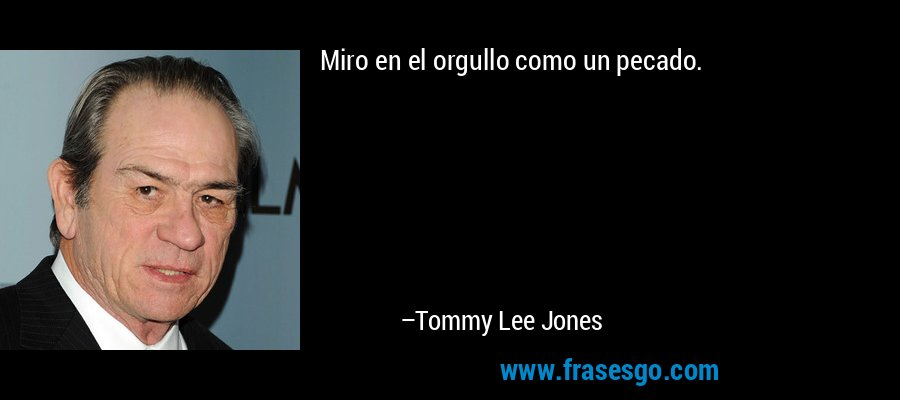 Miro en el orgullo como un pecado. – Tommy Lee Jones