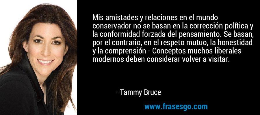Mis amistades y relaciones en el mundo conservador no se basan en la corrección política y la conformidad forzada del pensamiento. Se basan, por el contrario, en el respeto mutuo, la honestidad y la comprensión - Conceptos muchos liberales modernos deben considerar volver a visitar. – Tammy Bruce