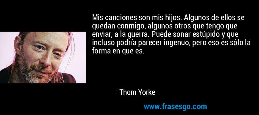 Mis canciones son mis hijos. Algunos de ellos se quedan conmigo, algunos otros que tengo que enviar, a la guerra. Puede sonar estúpido y que incluso podría parecer ingenuo, pero eso es sólo la forma en que es. – Thom Yorke