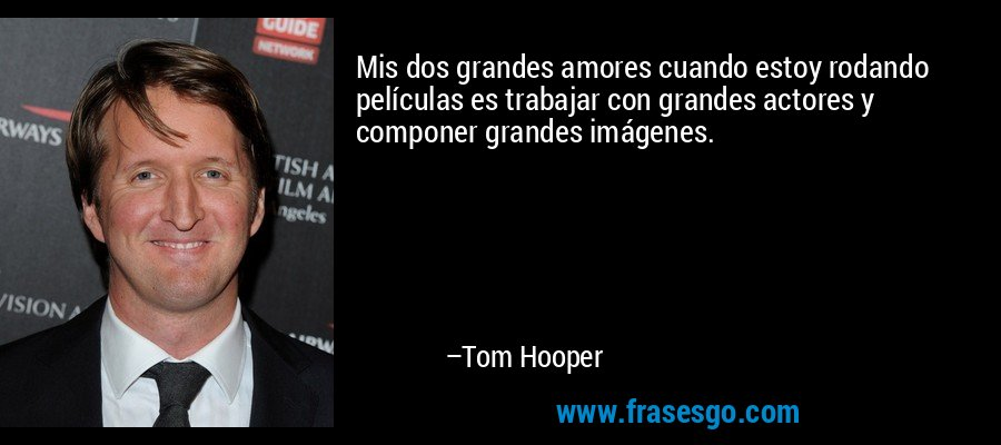 Mis dos grandes amores cuando estoy rodando películas es trabajar con grandes actores y componer grandes imágenes. – Tom Hooper