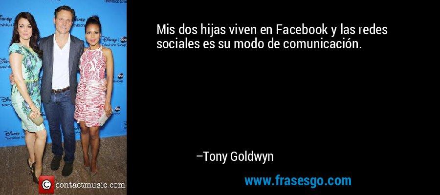 Mis dos hijas viven en Facebook y las redes sociales es su modo de comunicación. – Tony Goldwyn