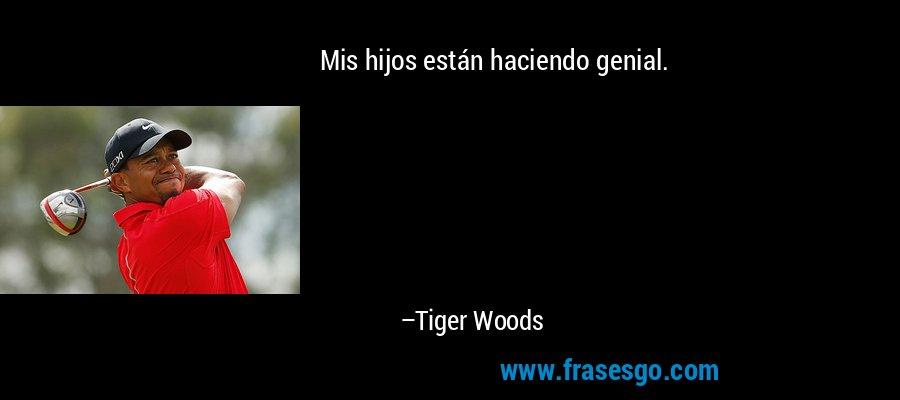 Mis hijos están haciendo genial. – Tiger Woods