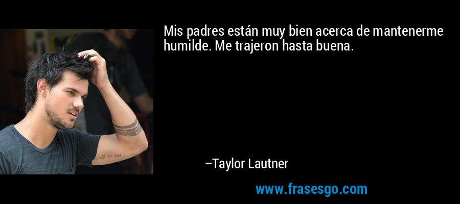 Mis padres están muy bien acerca de mantenerme humilde. Me trajeron hasta buena. – Taylor Lautner