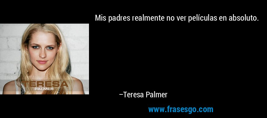 Mis padres realmente no ver películas en absoluto. – Teresa Palmer