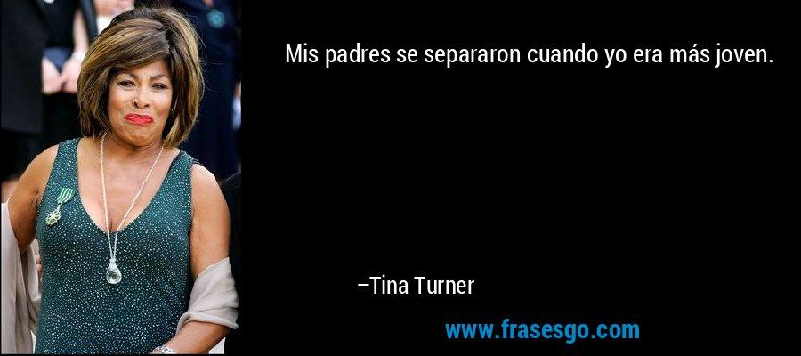 Mis padres se separaron cuando yo era más joven. – Tina Turner