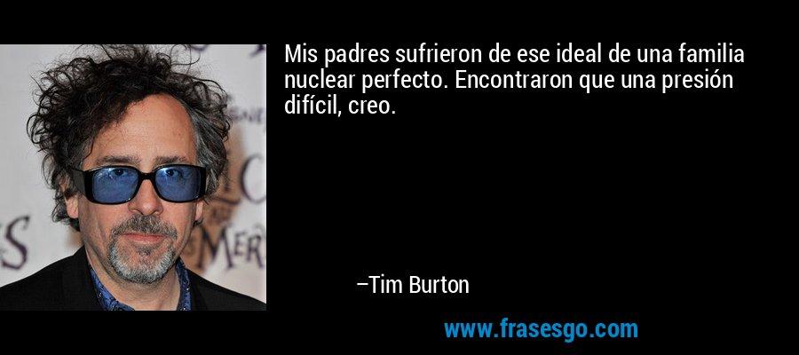 Mis padres sufrieron de ese ideal de una familia nuclear perfecto. Encontraron que una presión difícil, creo. – Tim Burton