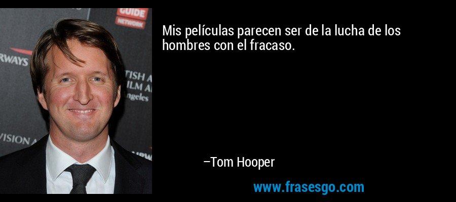 Mis películas parecen ser de la lucha de los hombres con el fracaso. – Tom Hooper