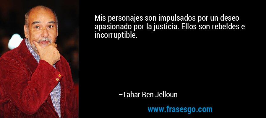 Mis personajes son impulsados por un deseo apasionado por la justicia. Ellos son rebeldes e incorruptible. – Tahar Ben Jelloun