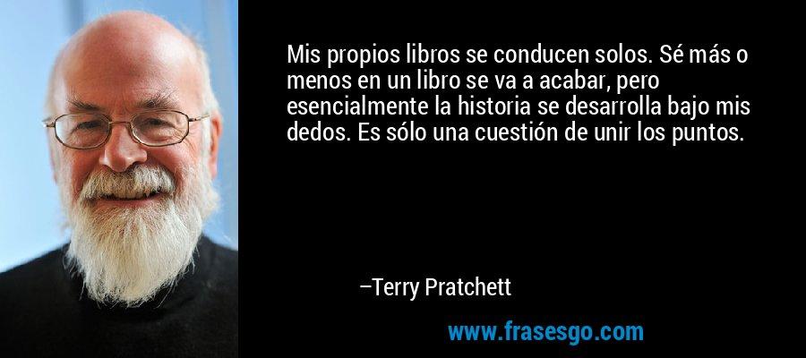 Mis propios libros se conducen solos. Sé más o menos en un libro se va a acabar, pero esencialmente la historia se desarrolla bajo mis dedos. Es sólo una cuestión de unir los puntos. – Terry Pratchett