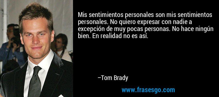 Mis sentimientos personales son mis sentimientos personales. No quiero expresar con nadie a excepción de muy pocas personas. No hace ningún bien. En realidad no es así. – Tom Brady