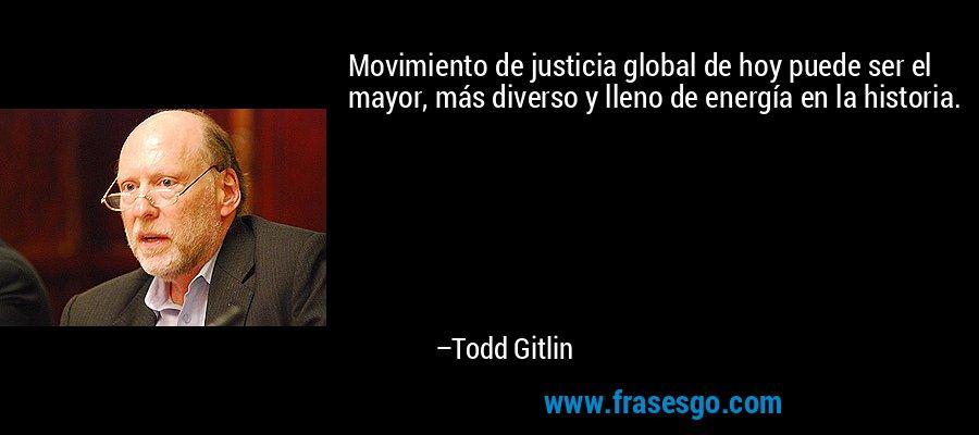 Movimiento de justicia global de hoy puede ser el mayor, más diverso y lleno de energía en la historia. – Todd Gitlin