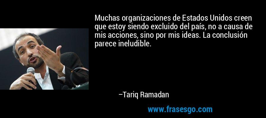 Muchas organizaciones de Estados Unidos creen que estoy siendo excluido del país, no a causa de mis acciones, sino por mis ideas. La conclusión parece ineludible. – Tariq Ramadan