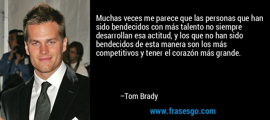 Muchas veces me parece que las personas que han sido bendecidos con más talento no siempre desarrollan esa actitud, y los que no han sido bendecidos de esta manera son los más competitivos y tener el corazón más grande. – Tom Brady