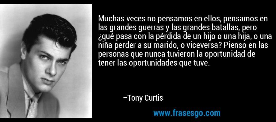 Muchas veces no pensamos en ellos, pensamos en las grandes guerras y las grandes batallas, pero ¿qué pasa con la pérdida de un hijo o una hija, o una niña perder a su marido, o viceversa? Pienso en las personas que nunca tuvieron la oportunidad de tener las oportunidades que tuve. – Tony Curtis